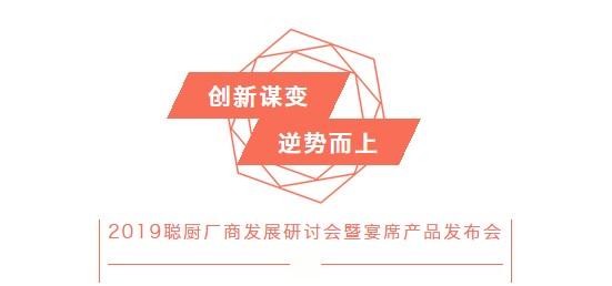 创新谋变,逆势而上——2019聪厨厂商发展研讨会暨宴席产品发布会胜利召开